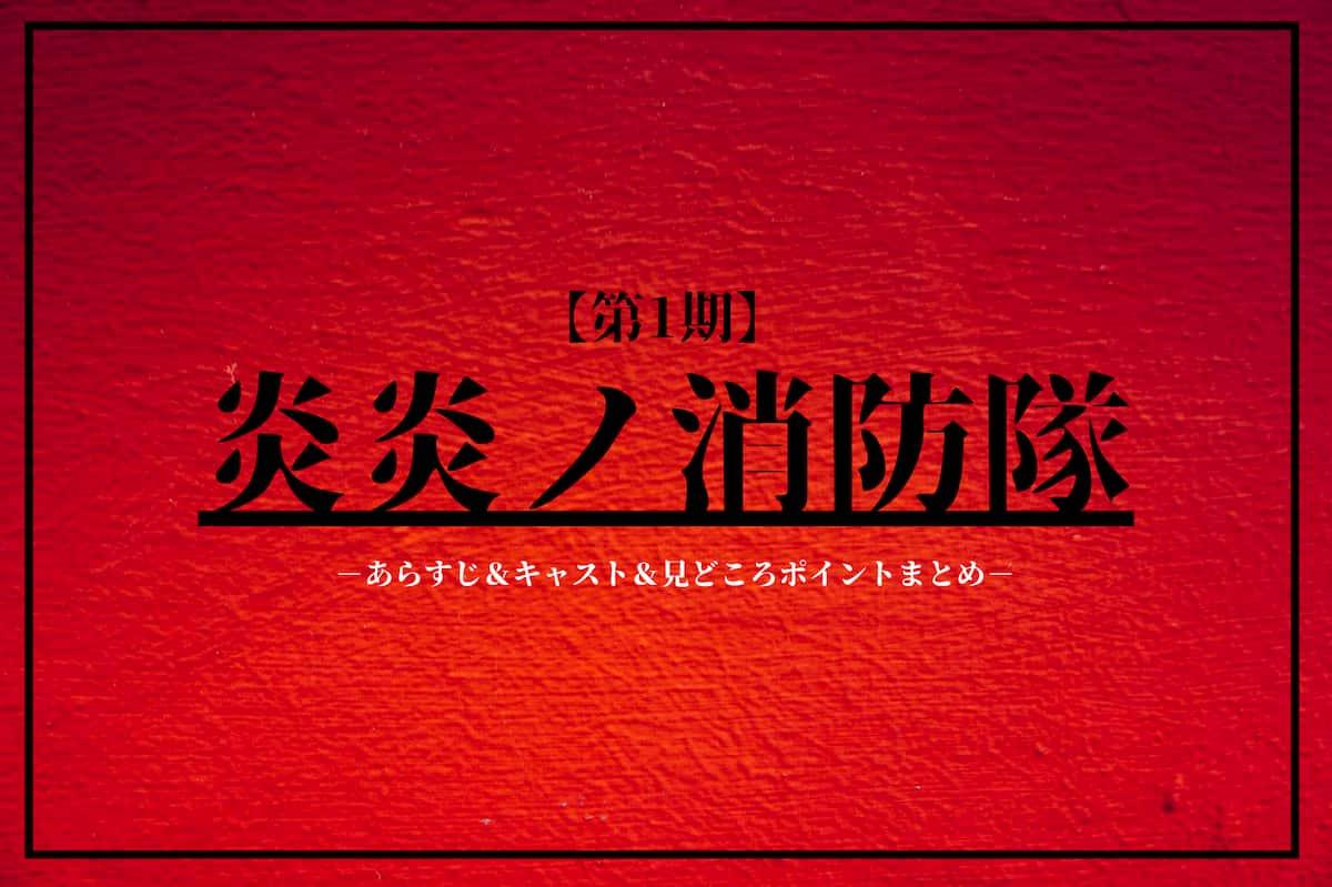 【炎炎ノ消防隊】第一期のあらすじ&キャスト&見どころポイントまとめ